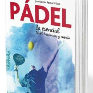 EL PADEL: LO ESENCIAL. NIVEL INICIACION Y MEDIO